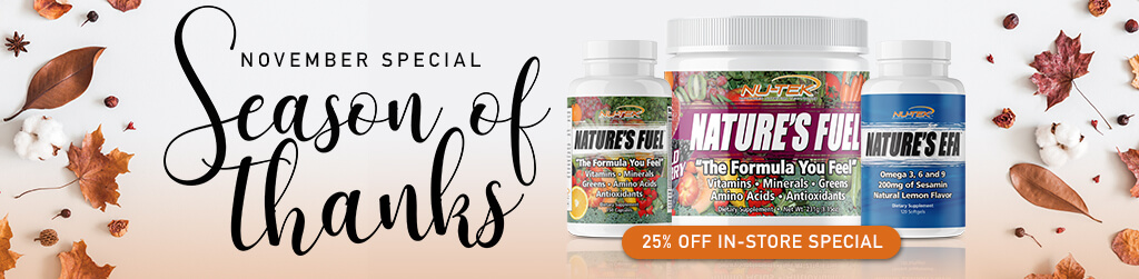 2018 November Special - Season of Thanks! Purchase any non-sale item and receive 25% OFF on Nature's Fuel or Nature's EFA. Not valid on sales items, cooler drinks, bars, or with any other offers. One protein per purchase. Valid in stores at participating locations only.
