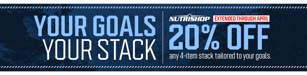 YOUR GOALS YOUR STACK. NUTRISHOP EXTENDED THROUGH APRIL 20% OFF any 4-item stack tailored to your goals.